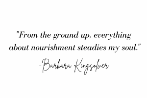 "Words: From the ground up, everything about nourishment steadies my soul""- Barbara Kingsolver."